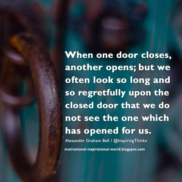 When one door closes, another opens; ...... Alexander Graham Bell