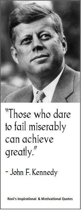 "JF Kennedy:  ""Those who dare to fail miserably can achieve greatly"""