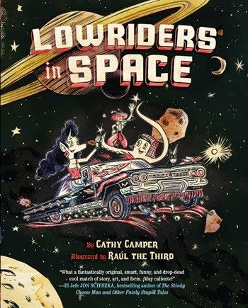 LOWRIDERS IN SPACE by Cathy Camper and Raul the Third. A brilliant, amazing graphic novel that takes readers from the barrio to outer-space as Lupe, Elirio and Flappy try to win the Universal Car Competition.