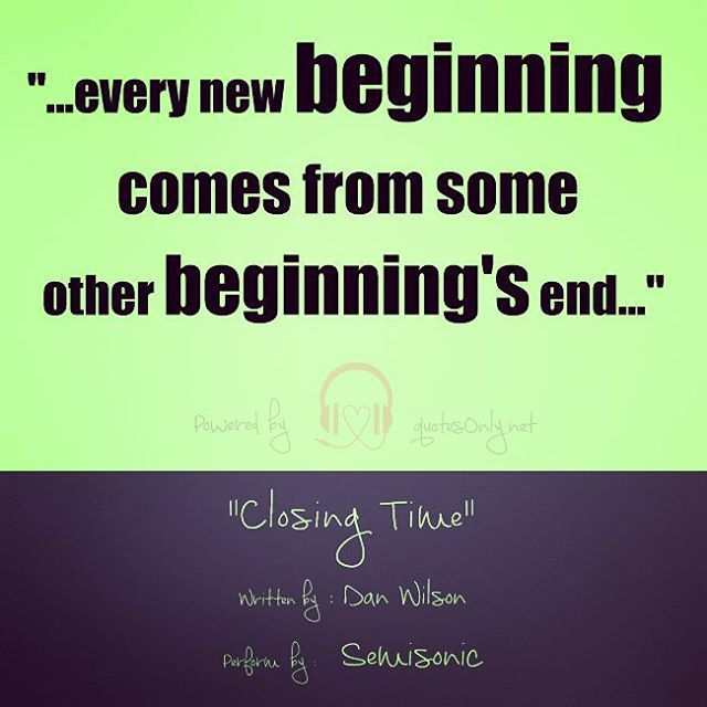 """…every new beginning comes from some other beginning's end…"""