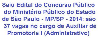 O Ministério Público do Estado de São Paulo faz saber que realizará Concurso Público, que visa o provimento de 37 vagas no cargo de Auxiliar de Promotoria I (Administrativo). O requisito escolar para estar apto ao cargo é possuir o Ensino Fundamental Completo. A remuneração inicial será de R$ 2.131,52, acrescido ainda de auxílio alimentação e auxílio condução.  Leia mais:  http://apostilaseconcursosatuais.blogspot.com.br/2014/03/concurso-publico-ministerio-publico-do.html