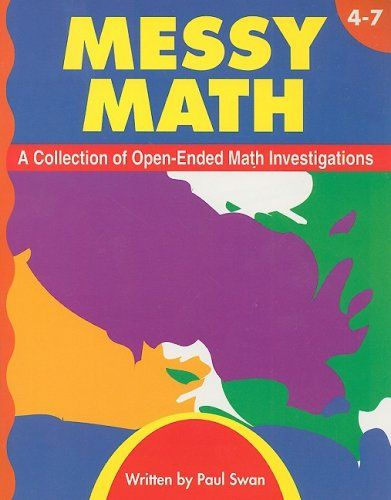 Messy Math, Grades 4-7: A Collection of Open-Ended Math Investigations by Paul Swan