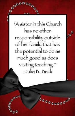 """ A sister in this Church has not other responsibility outside of her family that has the potential to do as much good as does visiting teaching."" ~ Julie B. Beck"