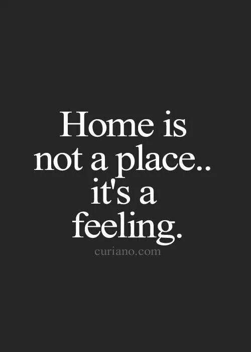"I've learned this recently. It's not the house it's my people that make ""home""."