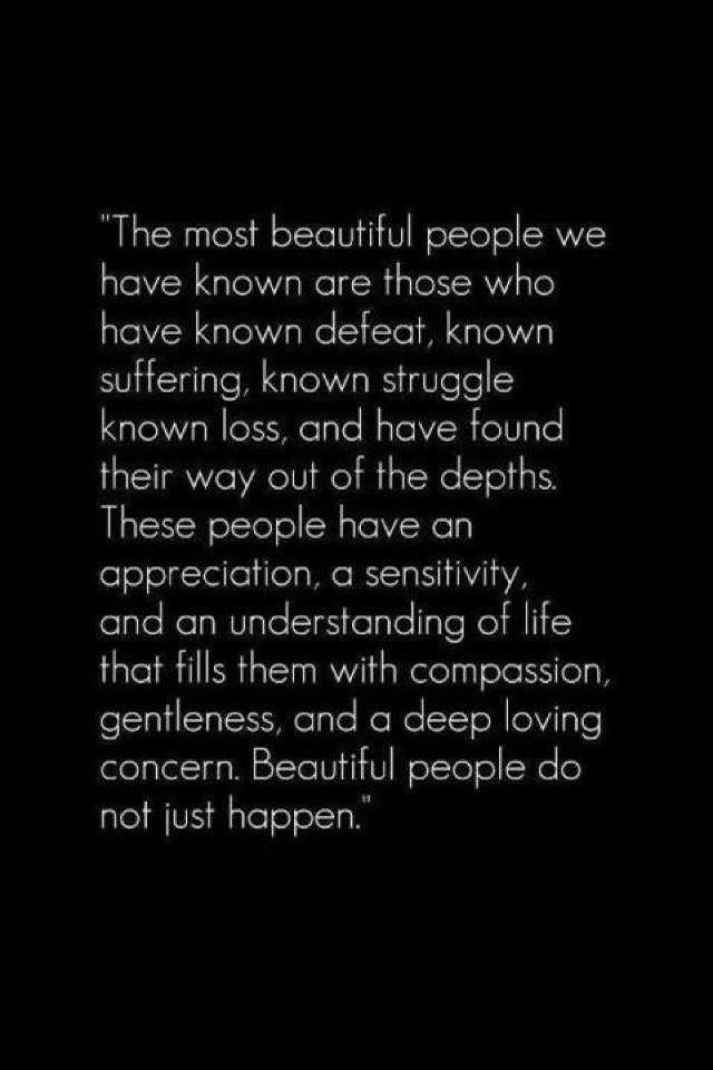 «Οι πιο ωραίοι άνθρωποι που ξέρουμε είναι εκείνοι που έχουν γνωρίσει την ήττα στη ζωή τους, που έχουν υποφέρει, που έχουν αισθανθεί την απώλεια, και που έχουν βρει την έξοδο απ' αυτά τα βάθη. Αυτοί οι άνθρωποι έχουν ευγνωμοσύνη, έχουν ευαισθησία, και καταλαβαίνουν ποια είναι η ζωή εκείνη που σε γεμίζει ευσπλαχνία, τρυφερότητα, βαθειά αγάπη και σε κάνει να νοιάζεσαι. Οι ωραίοι άνθρωποι δεν προκύπτουν, απλώς»
