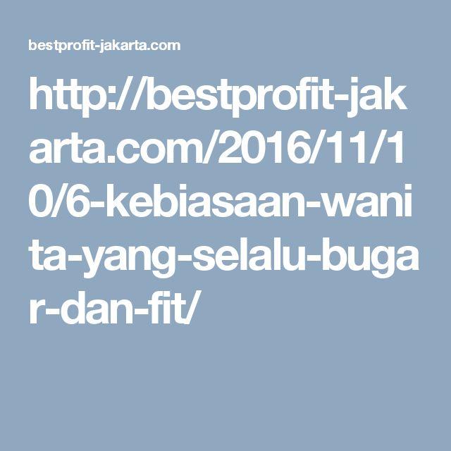 http://bestprofit-jakarta.com/2016/11/10/6-kebiasaan-wanita-yang-selalu-bugar-dan-fit/