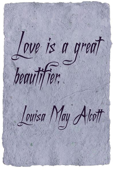 """Love is a great beautifier."" - Little Women by Louisa May Alcott (1832-1888)"
