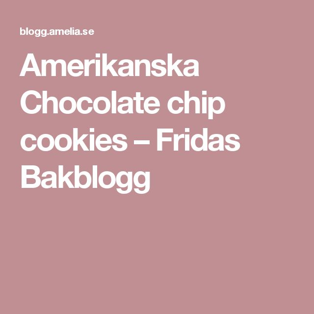 Amerikanska Chocolate chip cookies – Fridas Bakblogg