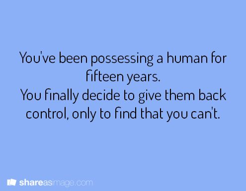 You've been possessing a human for fifteen years. You decide to give them back control, only to find that you can't.