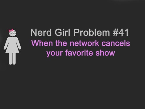 Nerd Girl Problem 41 - When The Network Cancels Your Favorite Show.
