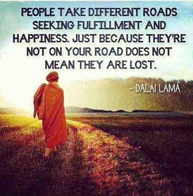 """""""People take different roads seeking fulfillment and happiness. Just because they're not on your road does not mean they are lost."""" —Dalai Lama"""