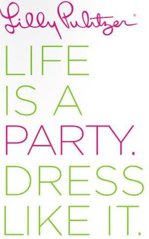 """Life is a party. Dress like it."" -Lilly Pulitzer"