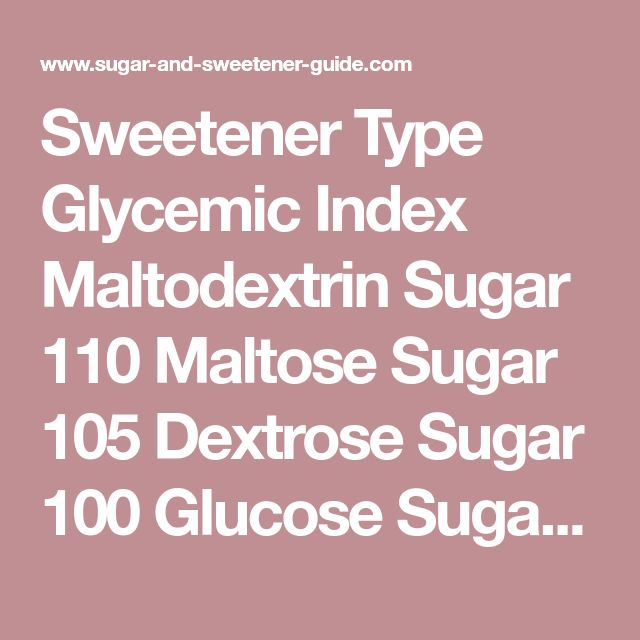 Sweetener Type Glycemic Index Maltodextrin Sugar 110 Maltose Sugar 105 Dextrose Sugar 100 Glucose Sugar 100 Trehalose Sugar 70 HFCS-42 Modified Sugar 68 Sucrose Sugar 65 Caramel Modified Sugar 60 Golden Syrup Modified Sugar 60 Inverted Sugar Modified Sugar 60 Refiners Syrup Modified Sugar 60 HFCS-55 Modified Sugar 58