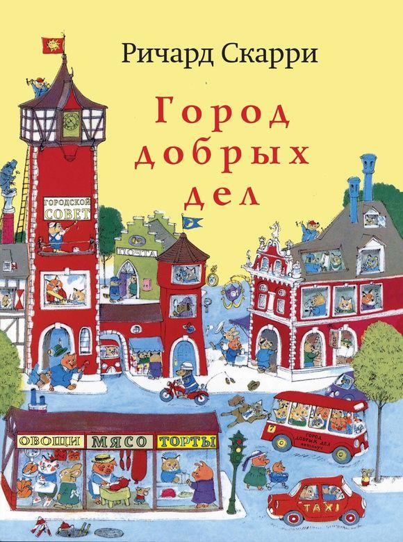 ГОРОД ДОБРЫХ ДЕЛ   Одна из самых знаменитых книг Ричарда Скерри. Из нее малыши во всем мире узнают о том, что делают их родители на работе. С помощью нее взрослые объясняют малышам, как устроен мир взрослых.