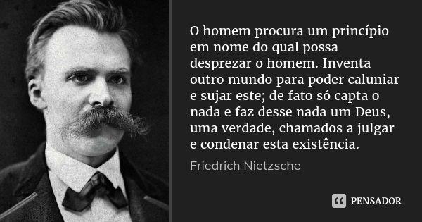 O homem procura um princípio em nome do qual possa desprezar o homem. Inventa outro mundo para poder caluniar e sujar este; de fato só capta o nada e faz desse nada um Deus, uma verdade, chamados a... — Friedrich Nietzsche