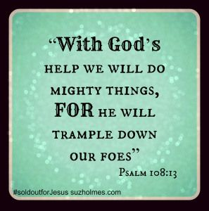 Psalm 108:13 With God's help we will do mighty things, for He  will trample down our foes. suzholmes.com