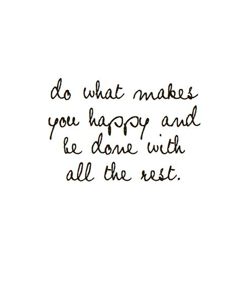 Do what makes you Happy and Be Done with All the Rest!