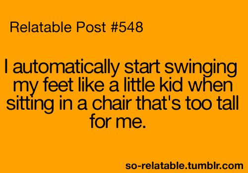 i automatically start swinging my feet like a little kid when sitting in a chair that's too tall for me