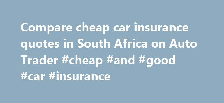 Compare cheap car insurance quotes in South Africa on Auto Trader #cheap #and #good #car #insurance http://wisconsin.remmont.com/compare-cheap-car-insurance-quotes-in-south-africa-on-auto-trader-cheap-and-good-car-insurance/  # Car insurance quotes Insurance quotation Accurate Quick Independent Comparison Frequently asked insurance questions Vehicle insurance (or car insurance) is your financial protection against unforeseen damage to your vehicle (be it a motorbike, truck or car) in a…