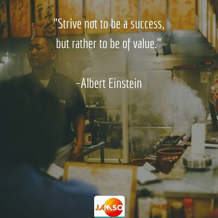 """As for business and in life. """"Strive not to be a success but rather to be of value.""""  Albert Einstein"""