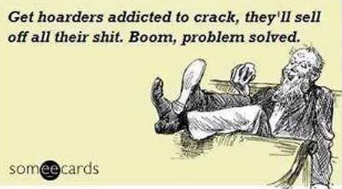 Ecard: Get hoarders addicted to crack, they'll sell off all their shit. Boom, problem solved.