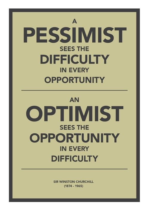 A pessimist sees the difficulty in every opportunity. An optimist see the opportunity in every difficulty.