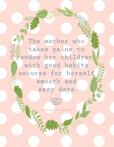 The mother who takes pains to endow her children with good habits secures for herself smooth and easy days. Charlotte Mason quote on habit building