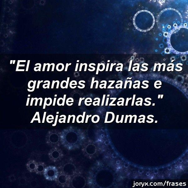 El amor inspira las más grandes hazañas e impide realizarlas. Alejandro Dumas