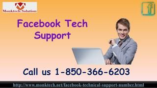 Is Facebook Tech Support really efficacious 1-850-366-6203? Yes, our Facebook Tech Support team will help you at the lightening speed because they know that you are pretty impatient about the reliable solution and that's why we are working as fast as we can. So, pick your phone and open the dialer app and dial our toll-free number 1-850-366-6203 and place a call to contact our experts. For more information visit: http://www.monktech.net/facebook-technical-support-number.html