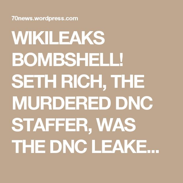 WIKILEAKS BOMBSHELL! SETH RICH, THE MURDERED DNC STAFFER, WAS THE DNC LEAKER – NOT RUSSIA! « 70news