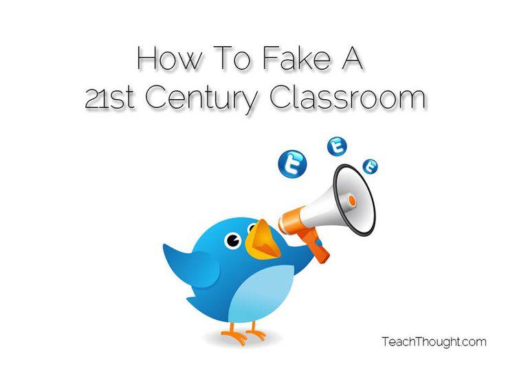 10 Ways To Fake A 21st Century Classroom  http://www.teachthought.com/teaching/10-ways-to-fake-a-21st-century-classroom/
