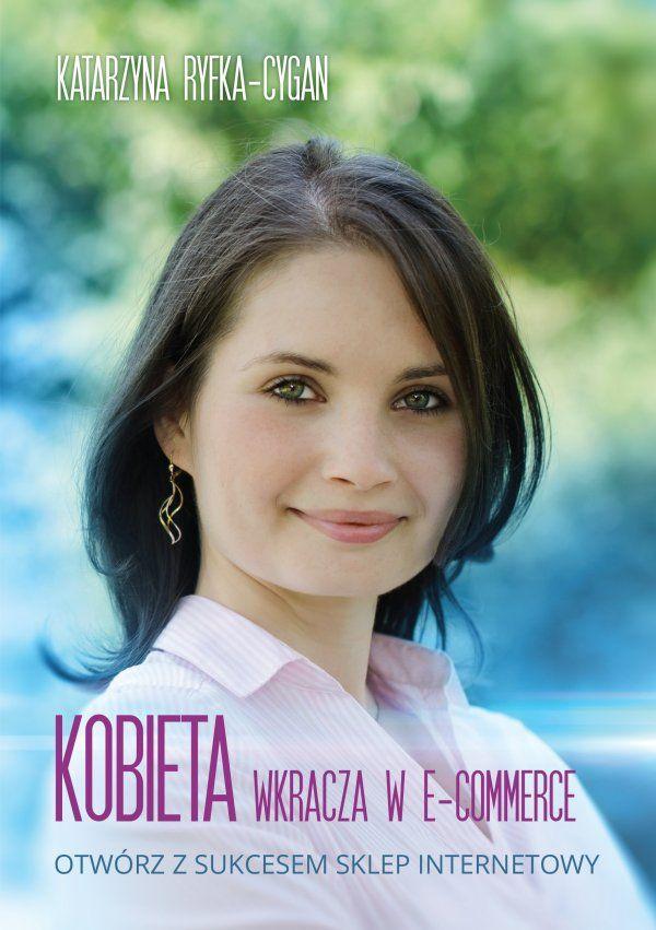 Kobieta wkracza w e-commerce / Katarzyna Ryfka-Cygan  Otwórz z sukcesem sklep internetowy!  Spełnij swoje marzenia, otwórz sklep internetowy, stań się spełnioną, przedsiębiorczą kobietą sukcesu w e-biznesie!