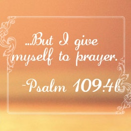 Psalm109:4 ~ But I give myself to prayer....