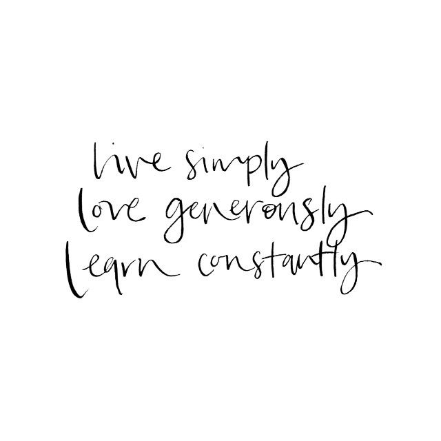 """""""live simply, love generously, learn constantly 