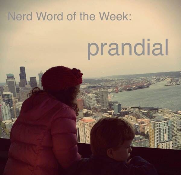 Nerd Word of the Week: Prandial ~ During or relating to dinner or lunch. As in: We did a little prandial sight seeing from the restaurant at the top of the Space Needle.