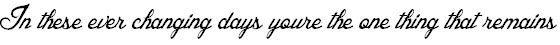 """""""In these ever changing days you're the one thing that remains."""" lyrics from """"Feels Like Tonight."""" by Daughtry. The lyrics apply to my life big time. I would love to get this tattooed along the inside of my upper arm."""