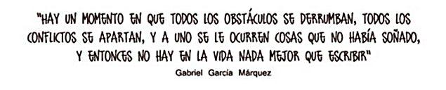 Gabriel García Márquez – Hay un momento en que todos los obstáculos se derrumban, todos los conflictos se apartan, y a uno se le ocurren cosas que no había soñado, y entonces no hay en la vida nada mejor que escribir
