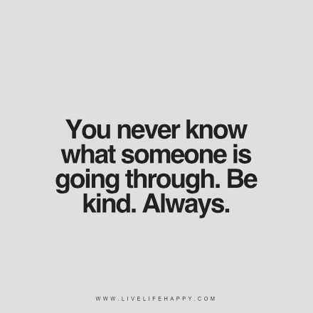 """You never know what someone is going through. Be kind. Always."""