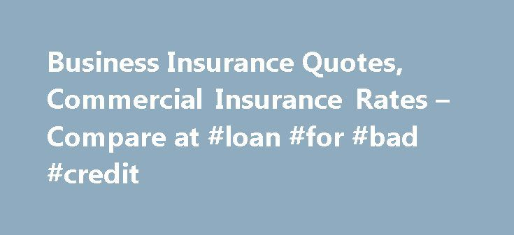 Business Insurance Quotes, Commercial Insurance Rates – Compare at #loan #for #bad #credit http://insurance.remmont.com/business-insurance-quotes-commercial-insurance-rates-compare-at-loan-for-bad-credit/  #business insurance quotes # Compare Commercial Compare Commercial Property and Commercial General Liability Insurance quotes In minutes. Shop online for commercial property business insurance and commercial general liability insurance Business insurance quotes for Commercial Property and…