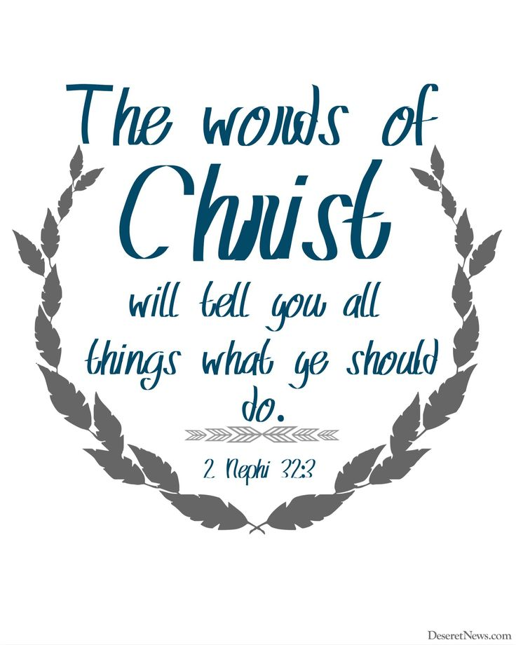 """""""The words of Christ will tell you all things what ye should do."""" 2 Nephi 32:3 