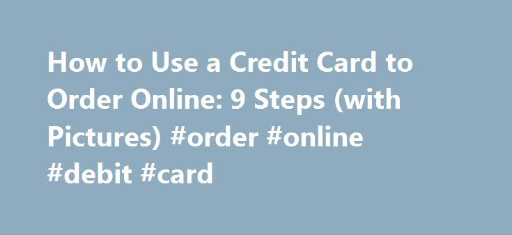 How to Use a Credit Card to Order Online: 9 Steps (with Pictures) #order #online #debit #card http://namibia.remmont.com/how-to-use-a-credit-card-to-order-online-9-steps-with-pictures-order-online-debit-card/  # How to Use a Credit Card to Order Online Another option for protecting yourself from credit card fraud: purchase a prepaid Visa or MasterCard gift card, and use this to fund online purchases. The United States Federal Bureau of Investigation recommends making online purchases with…
