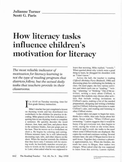 UNDERSTANDING: Turner and Paris' (1995) study looked at students' motivation for literacy.  They found that the main reason for student's motivation was the type of reading program used by the educator.  Choice of open-ended activities, and opportunities for construction of knowledge and collaboration were leading factors, as well as having a purpose for reading. Turner, J. C. & Paris, S. G. (1995). How literacy tasks influence children's motivation for literacy. Reading Teacher, 48…