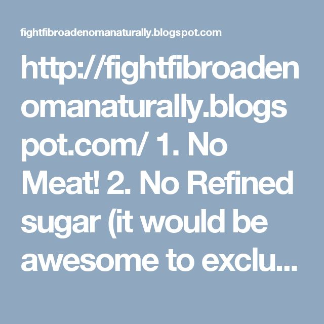 http://fightfibroadenomanaturally.blogspot.com/ 1. No Meat!  2. No Refined sugar (it would be awesome to exclude sugar at all if you can. I can't, so I eat dry fruits, honey and cashew milk ice cream with agave)  3. DON'T EAT ANYTHING THAT CONTAINS ESTROGENS like soy, milk products (even organic)  4. Drink vegetable juice and wheatgrass juice every day. I know, it's disgusting, and after 3 months you'll feel sick if you just smell it, but it's the best thing you can do for your breast! I