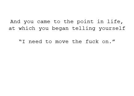 """and you came to the point in life, at which you began telling yourself """"i need to move the fuck on."""": Thoughts, Points In Life, Fucking, True Words, Truths, Quotes Sayings, Living, Love Quotes, Quotes About Life"""