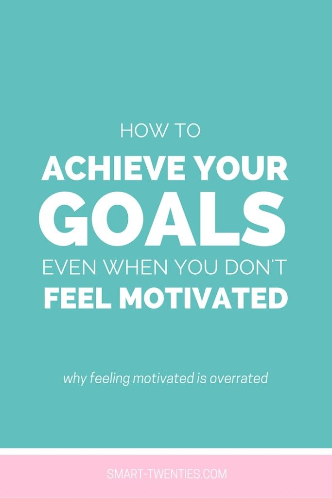 How To Achieve Your Goals Even When You Don't Feel ...