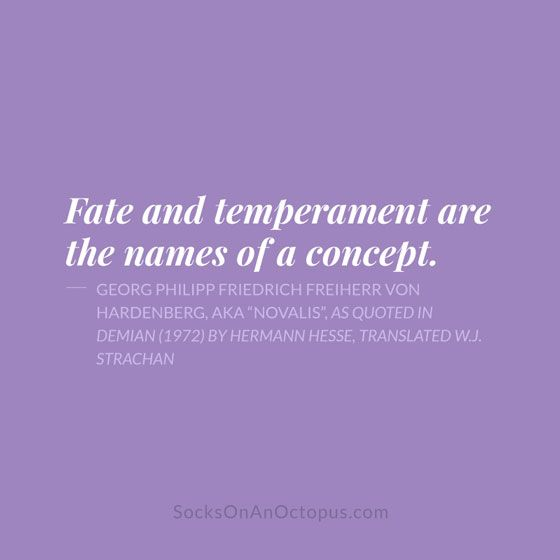 """Quote Of The Day: April 25, 2014 - Fate and temperament are the names of a concept. — Georg Philipp Friedrich Freiherr von Hardenberg, aka """"Novalis"""", as quoted in Demian (1972) by Hermann Hesse, translated W.J. Strachan"""