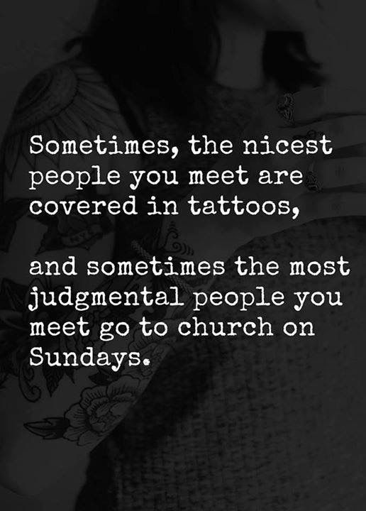 Truth!!! And those who are that judgmental are hypocrites.