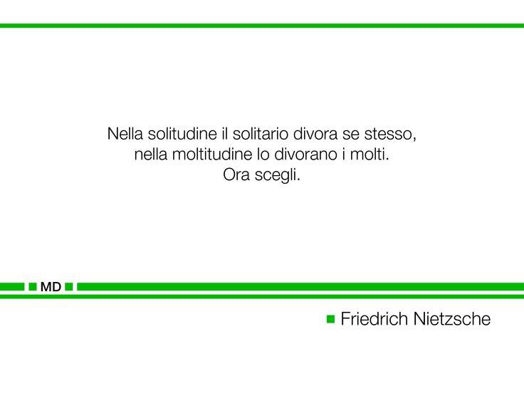 """""""Nella solitudine il solitario divora se stesso, nella  moltitudine lo divorano i molti. Ora scegli.""""  (Cit. Friedrich Nietzsche)"""