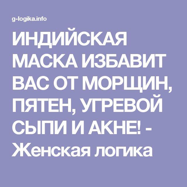 ИНДИЙСКАЯ МАСКА ИЗБАВИТ ВАС ОТ МОРЩИН, ПЯТЕН, УГРЕВОЙ СЫПИ И АКНЕ! - Женская логика