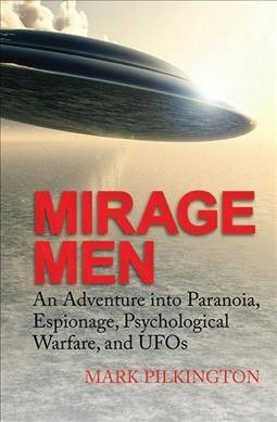 Mirage Men : An Adventure into Paranoia, Espionage, Psychological Warfare, and UFOs